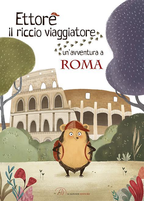 Ettore il riccio viaggiatore Un'avventura a Roma di Camilla Anselmi e Valentina Fontana - 2020